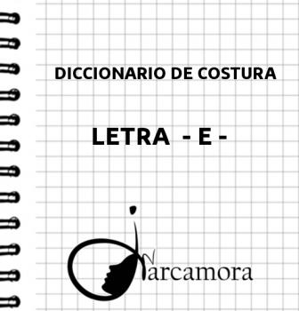 DICCIONARIO DE COSTURA  LETRA – E –